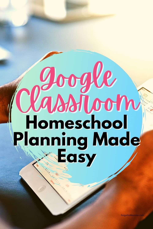 Google Classroom Homeschool Planning Made Easy